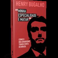 Minha Especialidade é Matar: Como o Bolsonarismo Tomou Conta do Brasil – Henry Bugalho